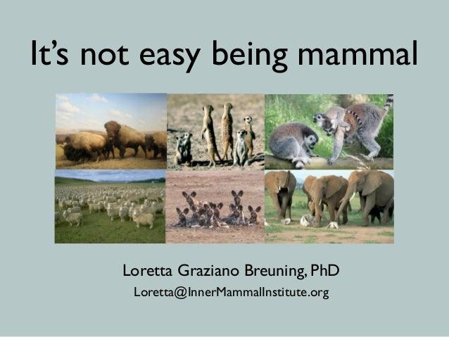 It's not easy being mammal Loretta Graziano Breuning, PhD Loretta@InnerMammalInstitute.org