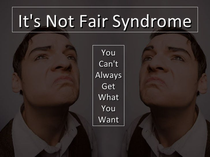 It's Not Fair Syndrome You Can't Always Get What You Want