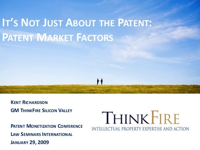 IT'S NOT JUST ABOUT THE PATENT: PATENT MARKET FACTORS KENT RICHARDSON GM THINKFIRE SILICON VALLEY PATENT MONETIZATION CONF...