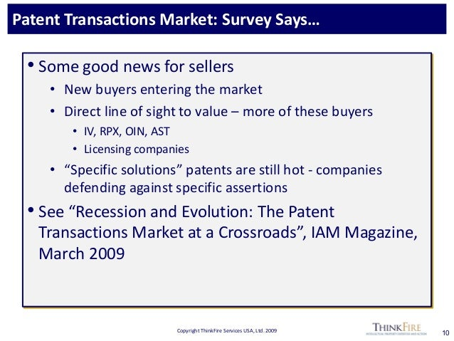 Copyright ThinkFire Services USA, Ltd. 2009 Patent Transactions Market: Survey Says… 10 • Some good news for sellers • New...