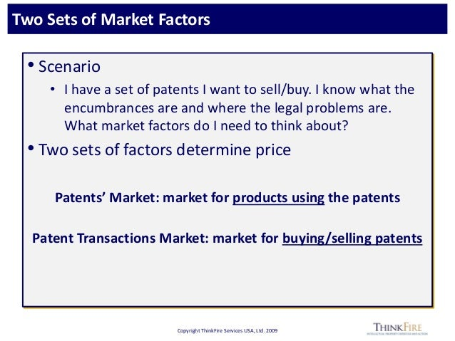 Copyright ThinkFire Services USA, Ltd. 2009 Two Sets of Market Factors • Scenario • I have a set of patents I want to sell...