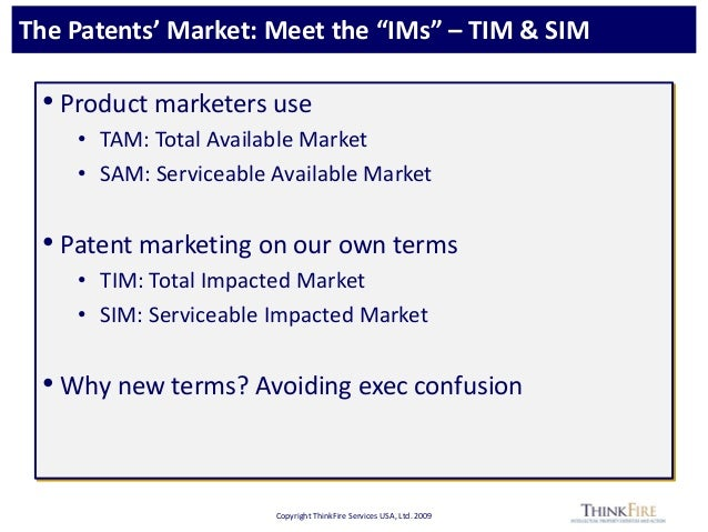 """Copyright ThinkFire Services USA, Ltd. 2009 The Patents' Market: Meet the """"IMs"""" – TIM & SIM • Product marketers use • TAM:..."""