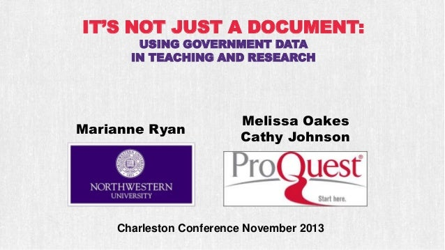 IT'S NOT JUST A DOCUMENT: USING GOVERNMENT DATA IN TEACHING AND RESEARCH  Marianne Ryan  Melissa Oakes Cathy Johnson  Char...