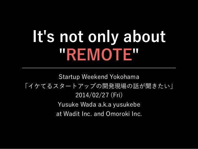 "It's not only about ""REMOTE"" Startup Weekend Yokohama 「イケてるスタートアップの開発現場の話が聞きたい」 2014/02/27 (Fri) Yusuke Wada a.k.a yusukeb..."