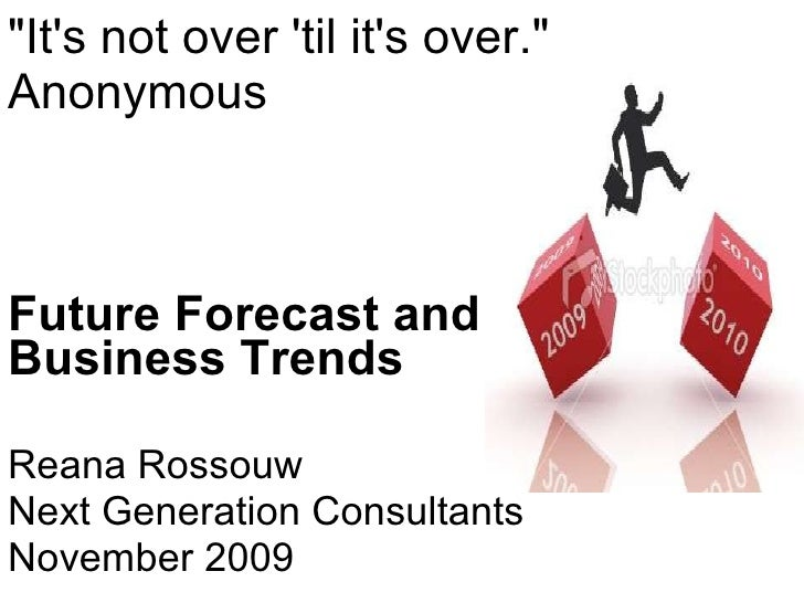 """It's not over 'til it's over."" Anonymous  Future Forecast and Business Trends Reana Rossouw Next Generation Con..."