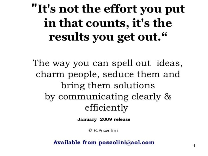 """Its not the effort you put  in that counts, its the   results you get out.""The way you can spell out ideas,charm people, ..."