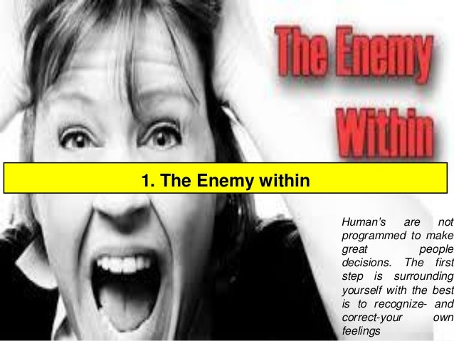 1. The Enemy within  Human'sarenotprogrammedtomakegreatpeopledecisions.Thefirststepissurroundingyourselfwiththebestistorec...