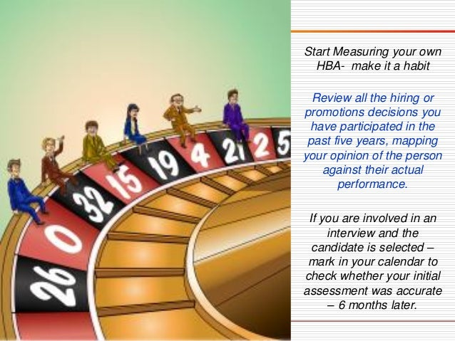 Start Measuring your own HBA-make it a habit  Review all the hiring or promotions decisions you have participated in the p...