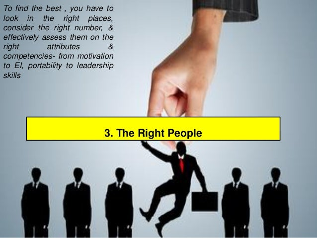 3. The Right People  Tofindthebest,youhavetolookintherightplaces, considertherightnumber,& effectivelyassessthemontheright...