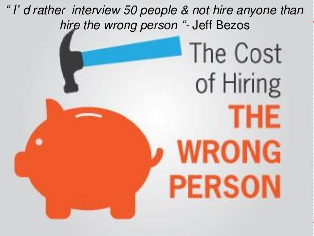 """"""" I' d rather interview 50 people & not hire anyone than hire the wrong person """"-Jeff Bezos"""
