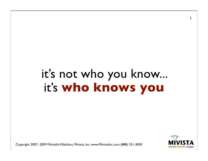 1                       it's not who you know...                    it's who knows you    Copyright 2007- 2009 Michelle Vi...