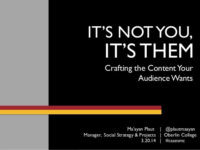 IT'S THEM IT'S NOTYOU, Crafting the ContentYour Audience Wants 3.20.14 | #casesmc Ma'ayan Plaut | @plautmaayan Manager, So...