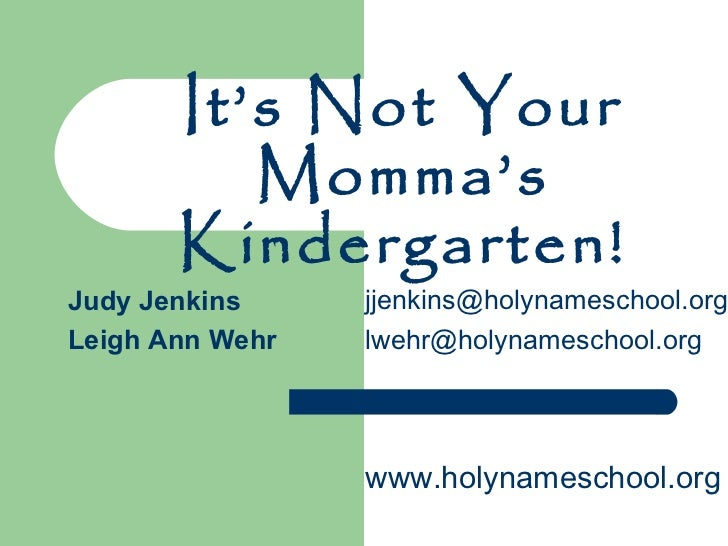 It's Not Your Momma's Kindergarten! [email_address] [email_address] Judy Jenkins Leigh Ann Wehr www.holynameschool.org