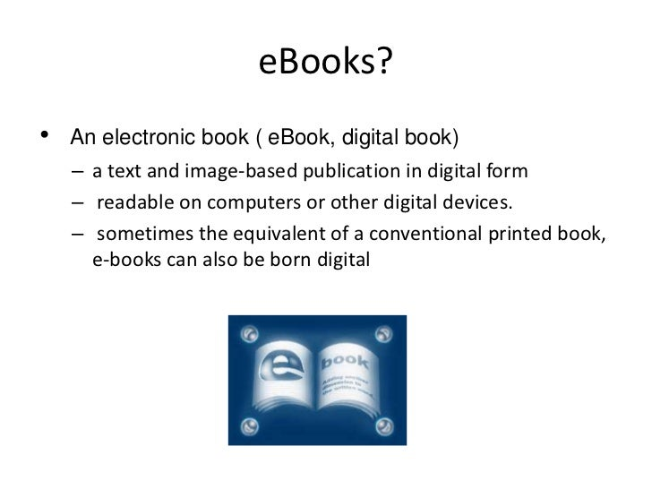 eBooks?  <br />An electronic book ( eBook, digital book)<br />a text and image-based publication in digital form<br /> rea...