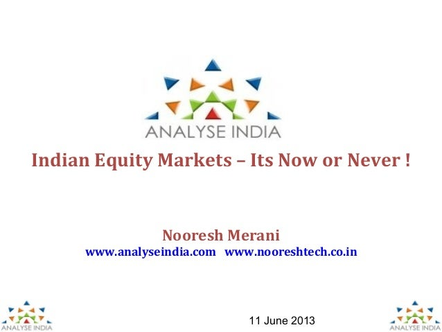 1Indian Equity Markets – Its Now or Never !11 June 2013Nooresh Meraniwww.analyseindia.com www.nooreshtech.co.in