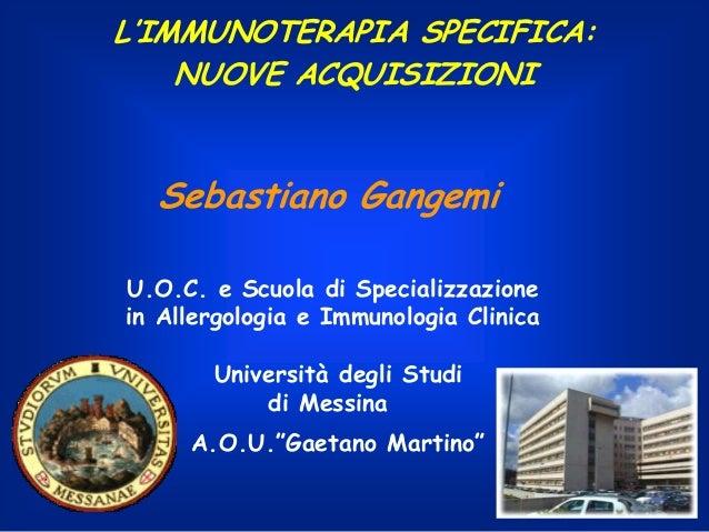 L'IMMUNOTERAPIA SPECIFICA: NUOVE ACQUISIZIONI  Sebastiano Gangemi U.O.C. e Scuola di Specializzazione in Allergologia e Im...