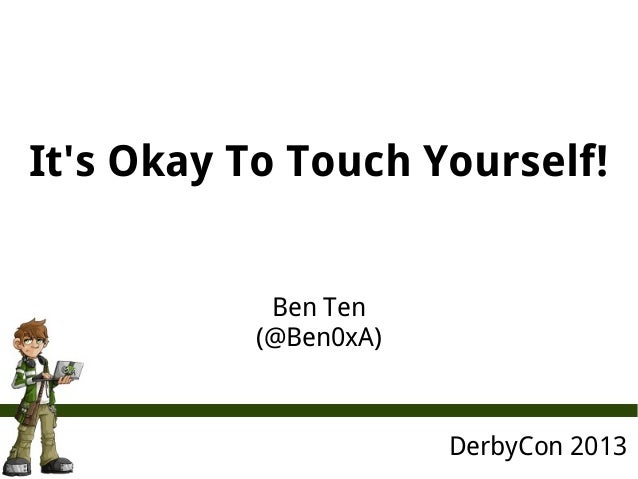 It's Okay To Touch Yourself! DerbyCon 2013 Ben Ten (@Ben0xA)