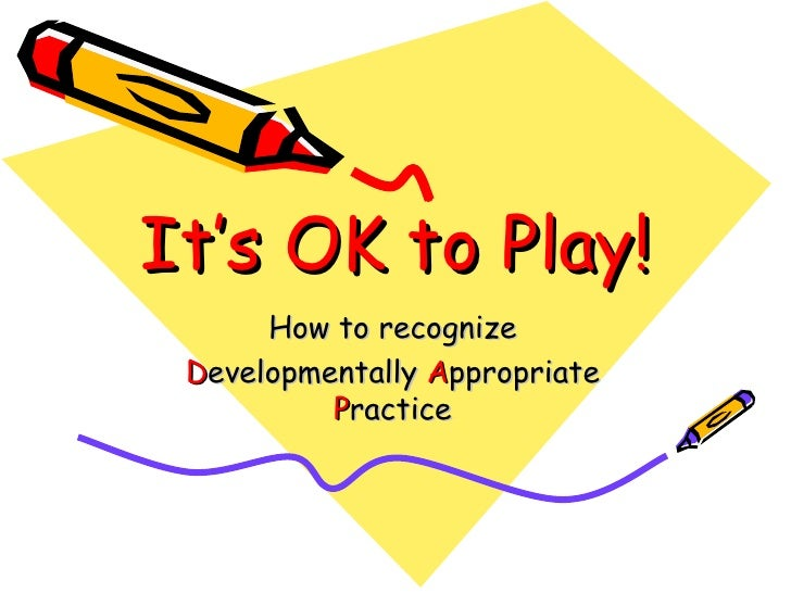 It's OK to Play!      How to recognize Developmentally Appropriate          Practice