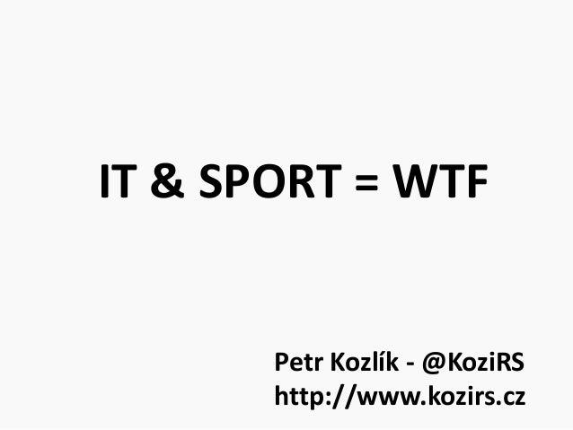 IT & SPORT = WTF       Petr Kozlík - @KoziRS       http://www.kozirs.cz