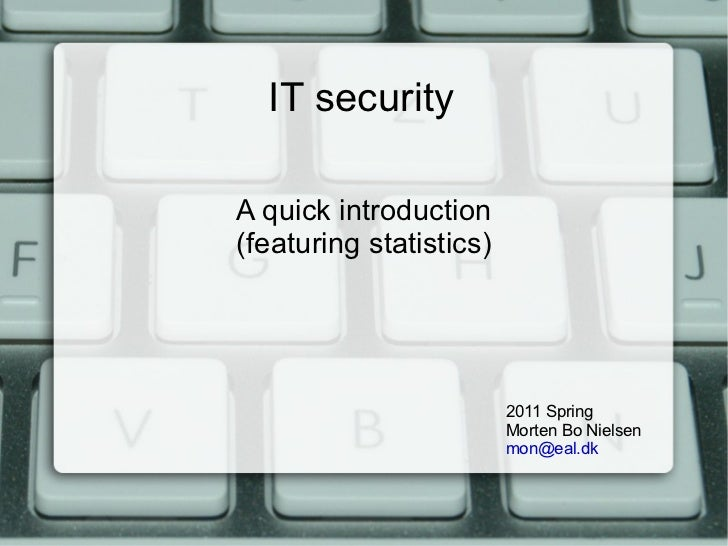 IT security A quick introduction (featuring statistics) 2011 Spring Morten Bo Nielsen  [email_address]