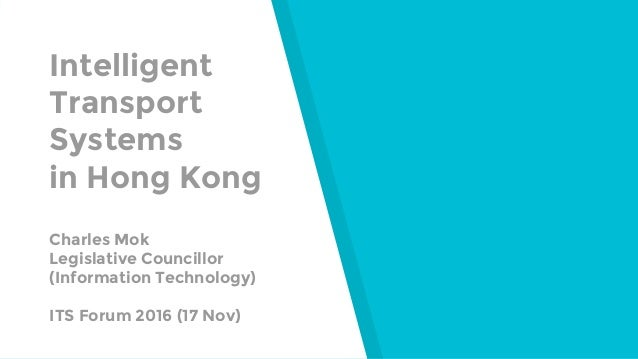 Intelligent Transport Systems in Hong Kong Charles Mok Legislative Councillor (Information Technology) ITS Forum 2016 (17 ...