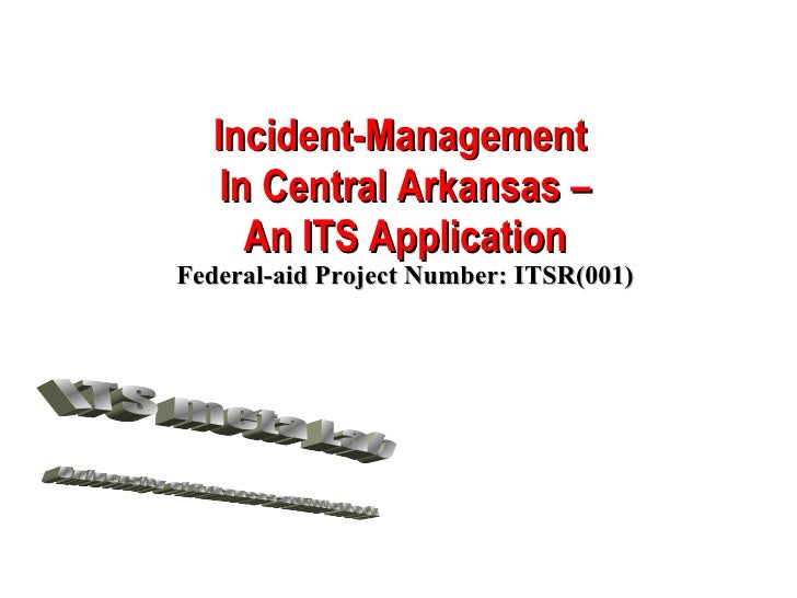 Incident-Management  In Central Arkansas – An ITS Application Federal-aid Project Number: ITSR(001) ITS meta Lab Universit...