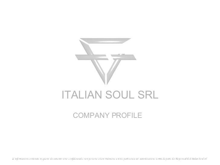 COMPANY PROFILE ITALIAN SOUL SRL Le informazioni contenute in questo documento sono confidenziali e non possono essere tra...