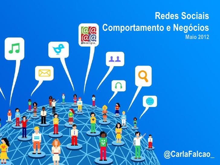 Redes SociaisComportamento e Negócios                  Maio 2012             @CarlaFalcao_
