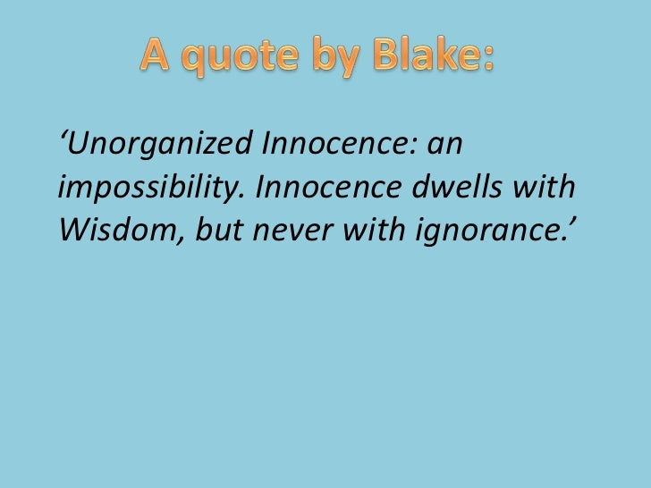 A quote by Blake:<br />'Unorganized Innocence: an impossibility. Innocence dwells with<br />Wisdom, but never with ignoran...