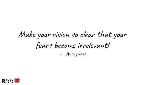 Make your vision so clear that your fears become irrelevant! - Anonymous