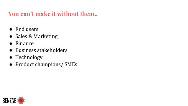 ● End users ● Sales & Marketing ● Finance ● Business stakeholders ● Technology ● Product champions/ SMEs You can't make it...