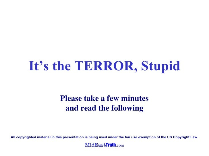 It's the TERROR, Stupid Please take a few minutes and read the following A ll copyrighted material in  this presentation  ...