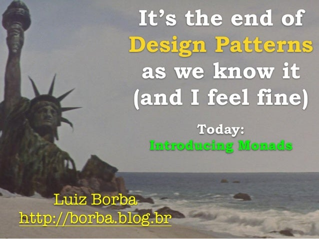 It's the end of  Design Patterns  as we know it  (and I feel fine)  Today:  Introducing Monads  Luiz Borba  http://borba.b...