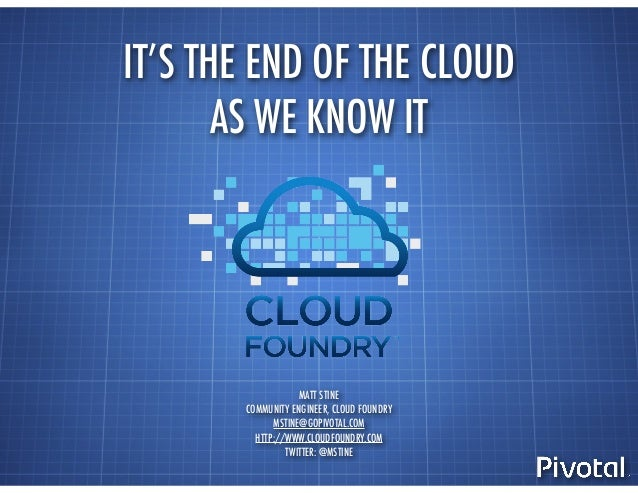 IT'S THE END OF THE CLOUD AS WE KNOW IT MATT STINE COMMUNITY ENGINEER, CLOUD FOUNDRY MSTINE@GOPIVOTAL.COM HTTP://WWW.CLOUD...