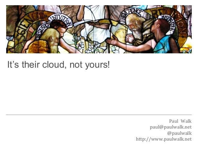 Paul Walkpaul@paulwalk.net@paulwalkhttp://www.paulwalk.netIt's their cloud, not yours!