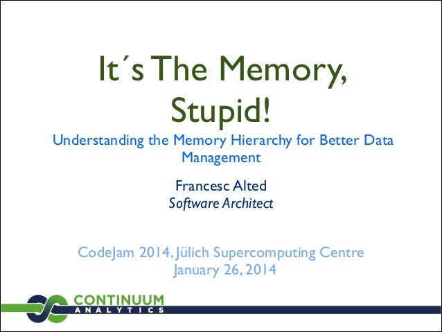 It´s The Memory, Stupid!  Understanding the Memory Hierarchy for Better Data Management Francesc Alted Software Architect...