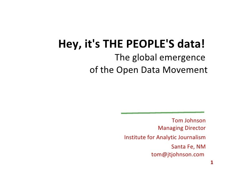 Hey, it's THE PEOPLE'S data!  The global emergence  of the Open Data Movement Tom Johnson Managing Director Institute for ...