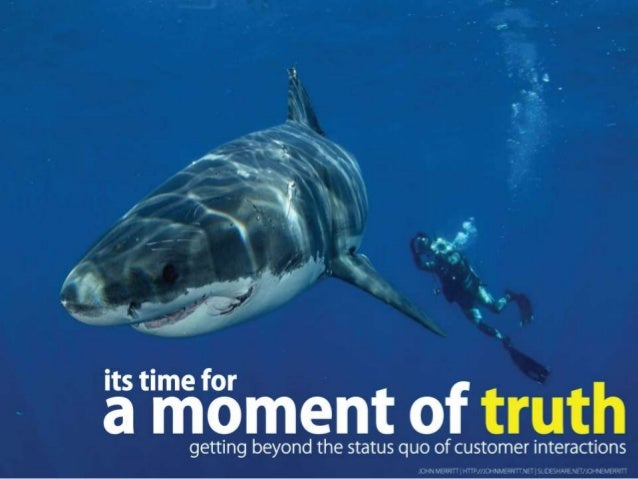 It's Time for a Moment of Truth Getting Beyond the Status Quo of        Customer Interactions   Profile: http://johnmerrit...