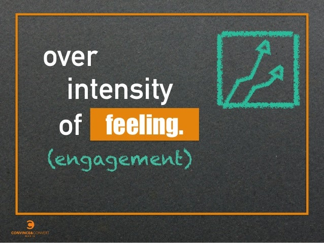 over intensity of feeling. (engagement)