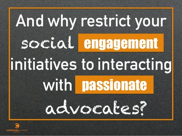 And why restrict your social initiatives to with engagement passionate interacting advocates?