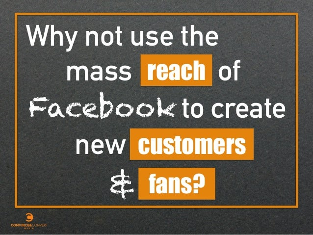 fans? Why not use the mass of new reach customers & Facebook to create