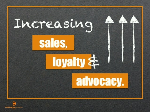 Increasing sales, advocacy. loyalty &