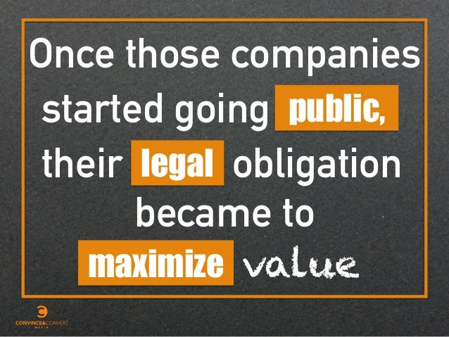 Once those companies public,started going their legal obligation became to maximize value