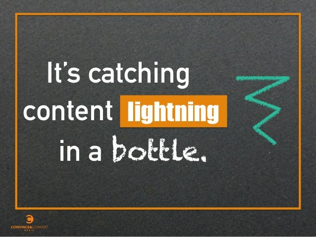 It's catching lightning in a content bottle.