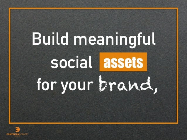 Build meaningful assetssocial for your brand,