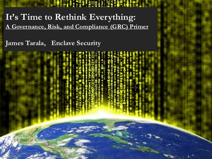 It's Time to Rethink Everything:A Governance, Risk, and Compliance (GRC) PrimerJames Tarala, Enclave Security