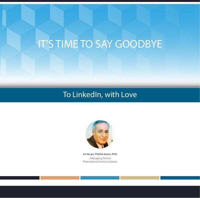 To LinkedIn, with Love IT'S TIME TO SAY GOODBYE Ali Anani, PhDAli Anani, PhD /Managing Partner Phenomena Communications