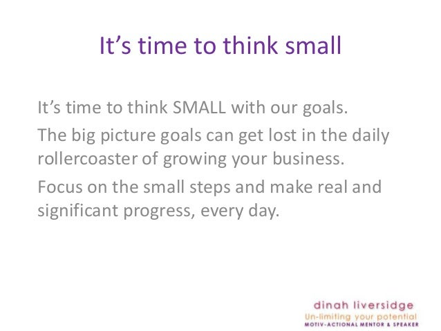 It's time to think smallIt's time to think SMALL with our goals.The big picture goals can get lost in the dailyrollercoast...