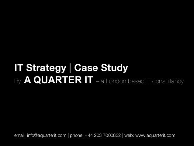 IT Strategy | Case Study By A QUARTER IT – a London based IT consultancy   email: info@aquarterit.com | phone: +44 203 700...