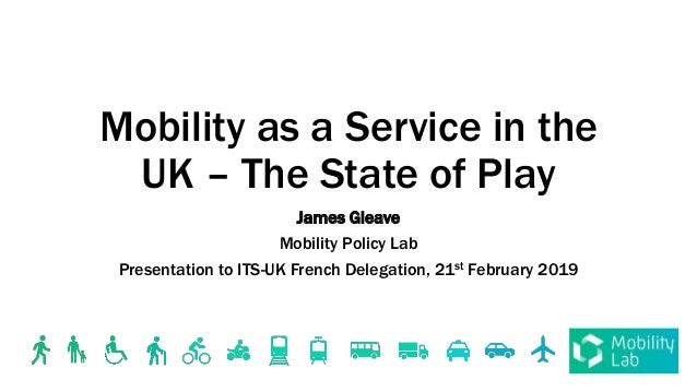 Mobility as a Service in the UK – The State of Play James Gleave Mobility Policy Lab Presentation to ITS-UK French Delegat...